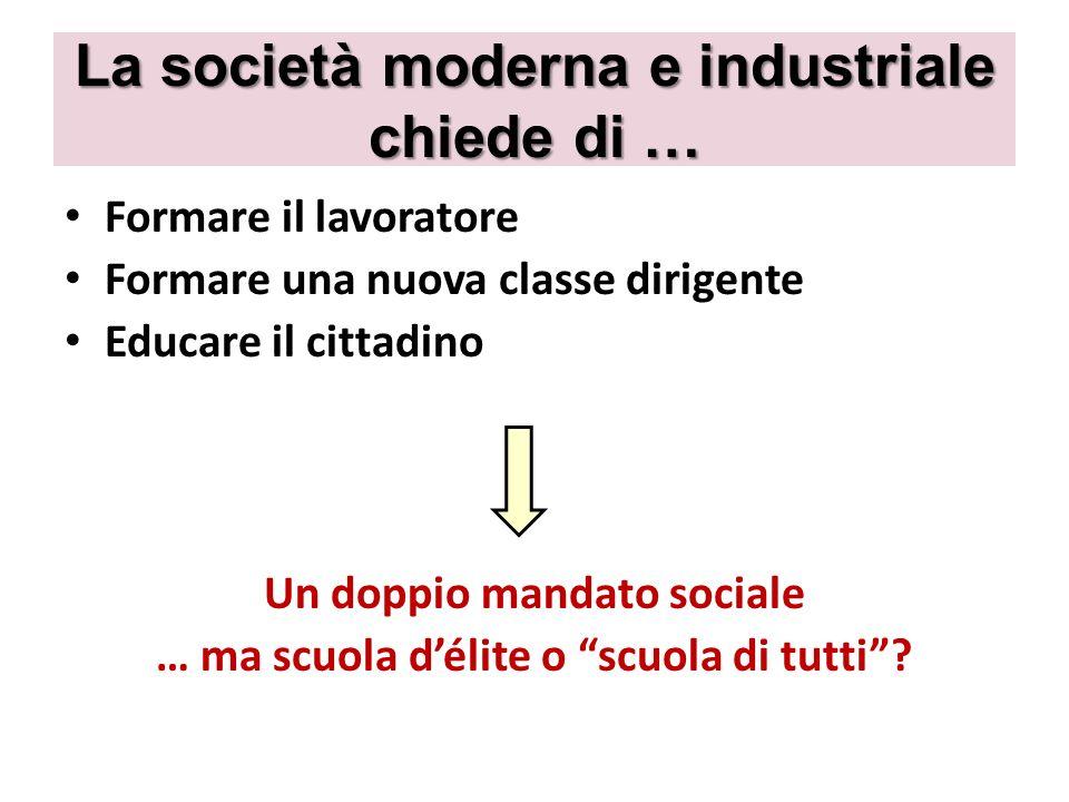 La società moderna e industriale chiede di … Formare il lavoratore Formare una nuova classe dirigente Educare il cittadino Un doppio mandato sociale …