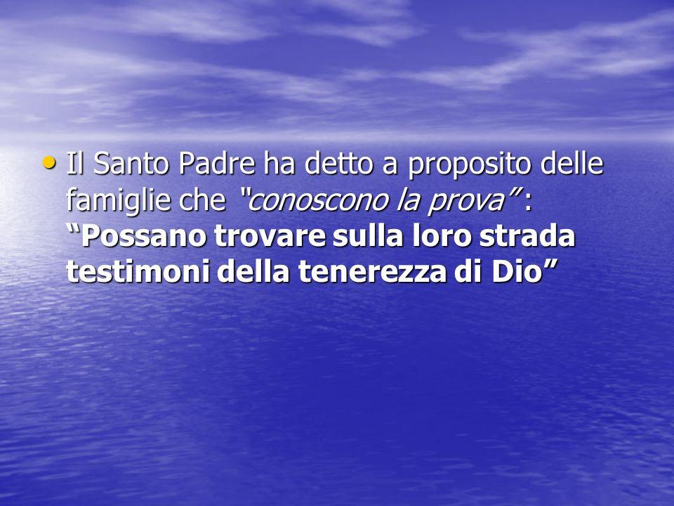 Il Santo Padre ha detto a proposito delle famiglie che conoscono la prova : Possano trovare sulla loro strada testimoni della tenerezza di Dio Il Sant