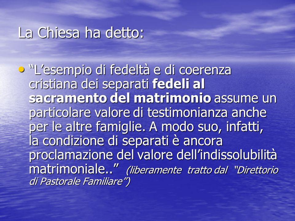 La Chiesa ha detto: Lesempio di fedeltà e di coerenza cristiana dei separati fedeli al sacramento del matrimonio assume un particolare valore di testi