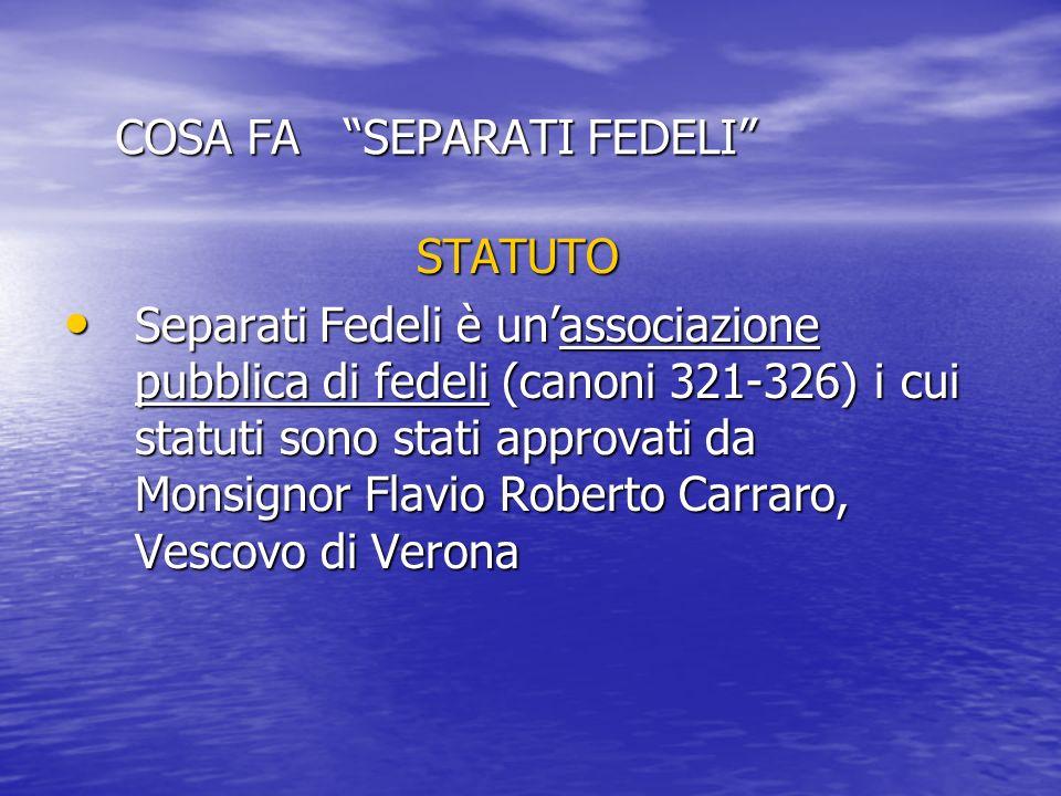 COSA FA SEPARATI FEDELI STATUTO Separati Fedeli è unassociazione pubblica di fedeli (canoni 321-326) i cui statuti sono stati approvati da Monsignor F