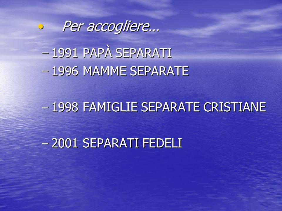 - 1991 PAPÀ SEPARATI - 1996 MAMME SEPARATE - 1998 FAMIGLIE SEPARATE CRISTIANE - 2001 SEPARATI FEDELI Per accogliere… Per accogliere…