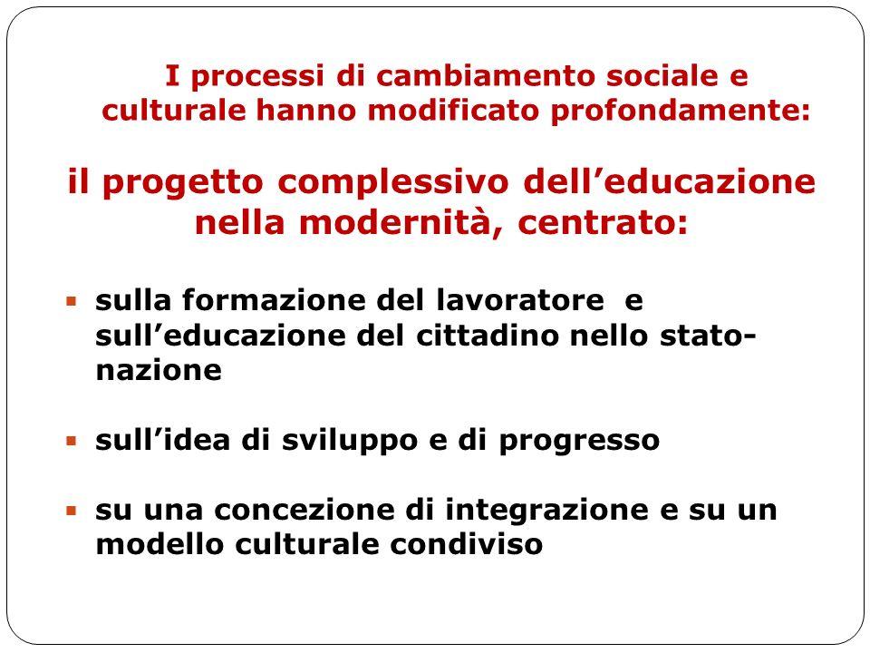 I processi di cambiamento sociale e culturale hanno modificato profondamente: il progetto complessivo delleducazione nella modernità, centrato: sulla