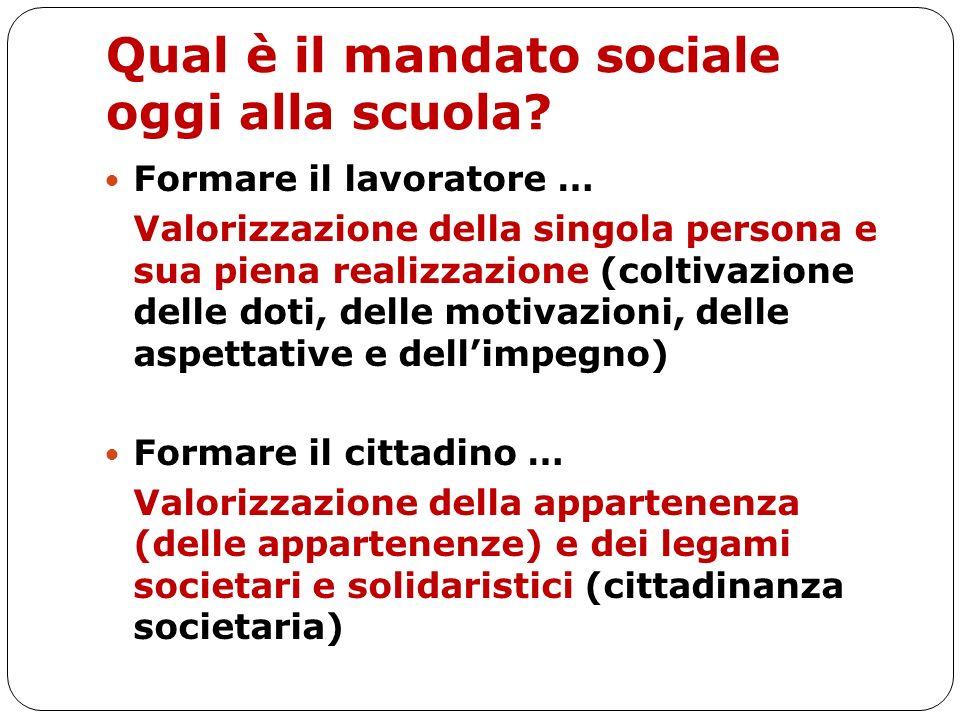 Qual è il mandato sociale oggi alla scuola? Formare il lavoratore … Valorizzazione della singola persona e sua piena realizzazione (coltivazione delle