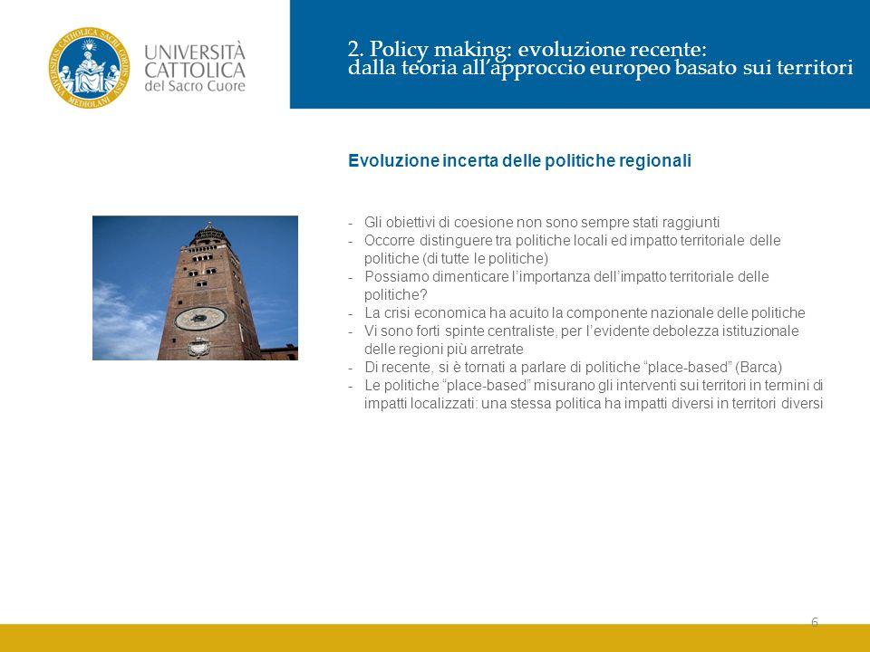 6 2. Policy making: evoluzione recente: dalla teoria allapproccio europeo basato sui territori Evoluzione incerta delle politiche regionali -Gli obiet