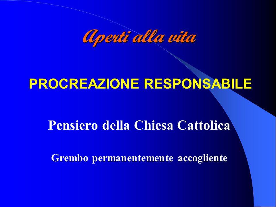 Aperti alla vita PROCREAZIONE RESPONSABILE Pensiero della Chiesa Cattolica Grembo permanentemente accogliente