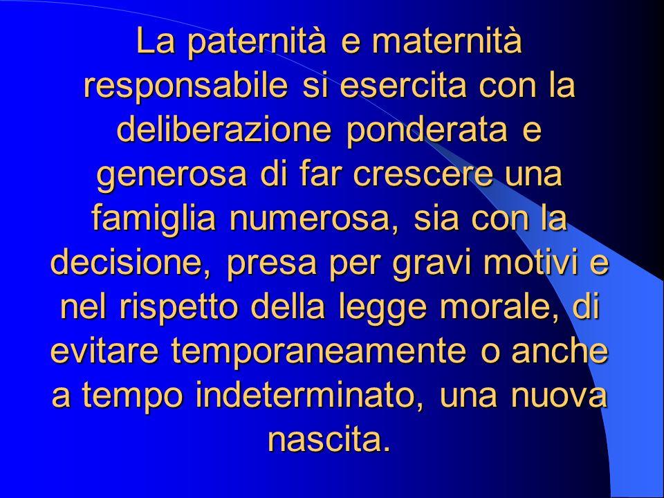 La paternità e maternità responsabile si esercita con la deliberazione ponderata e generosa di far crescere una famiglia numerosa, sia con la decision
