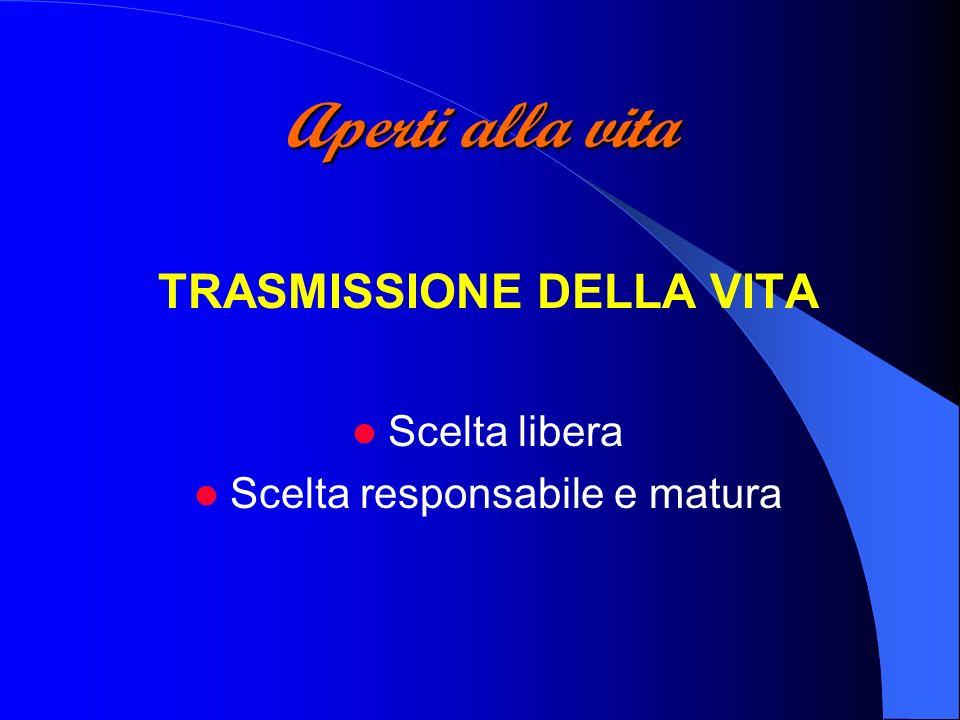 Aperti alla vita TRASMISSIONE DELLA VITA Scelta libera Scelta responsabile e matura