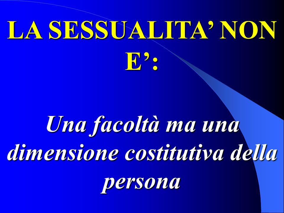LA SESSUALITA NON E: Una facoltà ma una dimensione costitutiva della persona