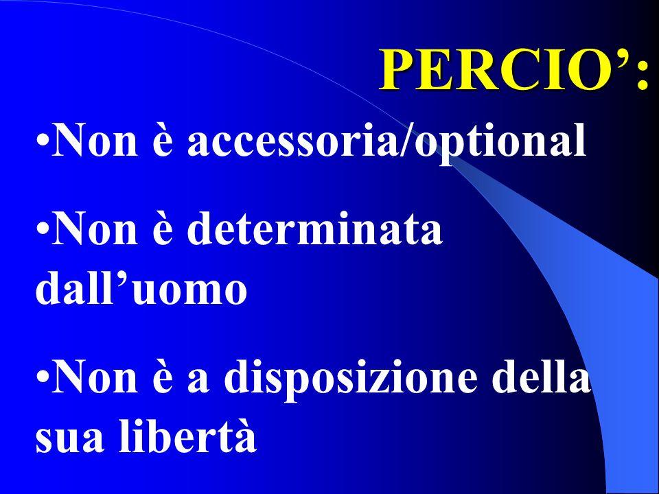 PERCIO: Non è accessoria/optional Non è determinata dalluomo Non è a disposizione della sua libertà