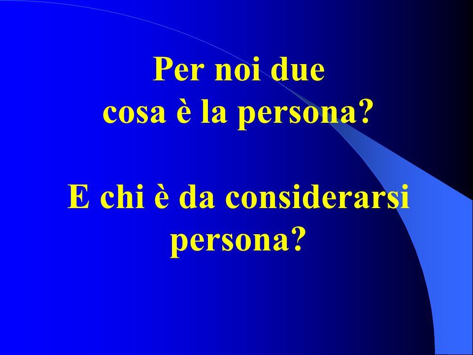 Per noi due cosa è la persona? E chi è da considerarsi persona?