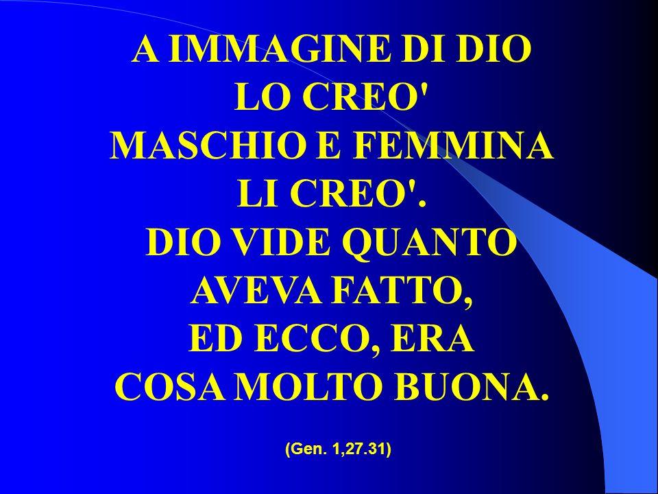 A IMMAGINE DI DIO LO CREO' MASCHIO E FEMMINA LI CREO'. DIO VIDE QUANTO AVEVA FATTO, ED ECCO, ERA COSA MOLTO BUONA. (Gen. 1,27.31)