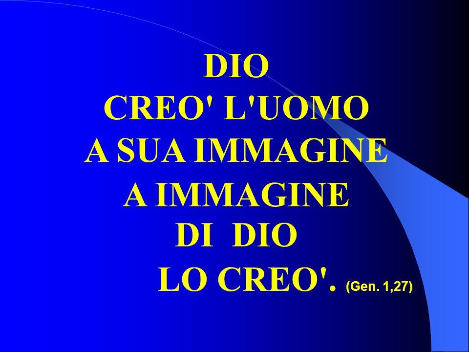 DIO CREO' L'UOMO A SUA IMMAGINE A IMMAGINE DI DIO LO CREO'. (Gen. 1,27)