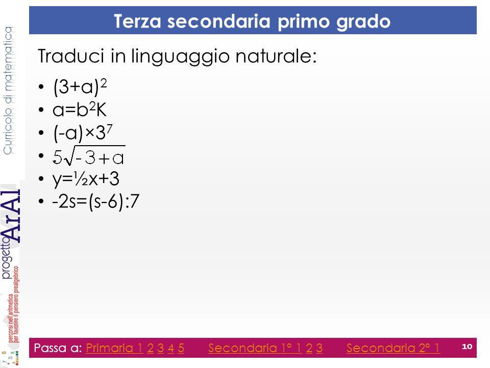 Terza secondaria primo grado Traduci in linguaggio naturale: (3+a) 2 a=b 2 K (-a)×3 7. y=½x+3 -2s=(s-6):7 Passa a: Primaria 1 2 3 4 5 Secondaria 1° 1