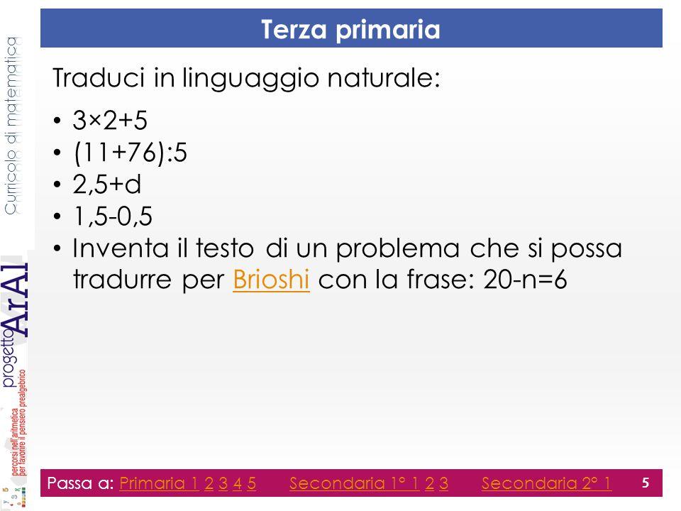 Terza primaria Traduci in linguaggio naturale: 3×2+5 (11+76):5 2,5+d 1,5-0,5 Inventa il testo di un problema che si possa tradurre per Brioshi con la frase: 20-n=6Brioshi Passa a: Primaria 1 2 3 4 5 Secondaria 1° 1 2 3 Secondaria 2° 1Primaria 12345Secondaria 1° 123Secondaria 2° 1 5