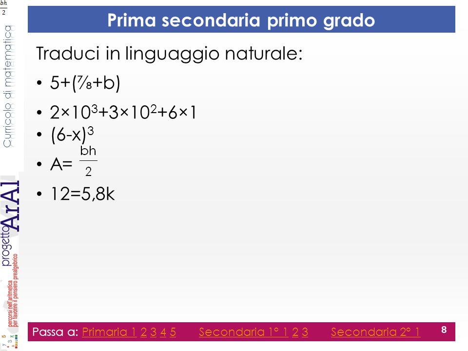 Prima secondaria primo grado Traduci in linguaggio naturale: 5+(+b) 2×10 3 +3×10 2 +6×1 (6-x) 3 A= 12=5,8k Passa a: Primaria 1 2 3 4 5 Secondaria 1° 1 2 3 Secondaria 2° 1Primaria 12345Secondaria 1° 123Secondaria 2° 1 8