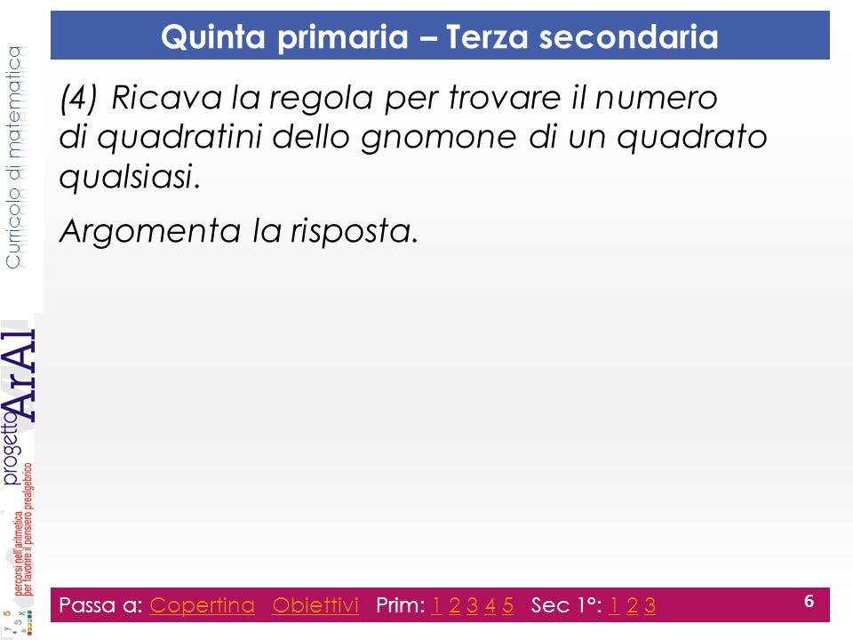 Passa a: Copertina Obiettivi Prim: 1 2 3 4 5 Sec 1°: 1 2 3CopertinaObiettivi12345123 6 Quinta primaria – Terza secondaria (4) Ricava la regola per trovare il numero di quadratini dello gnomone di un quadrato qualsiasi.