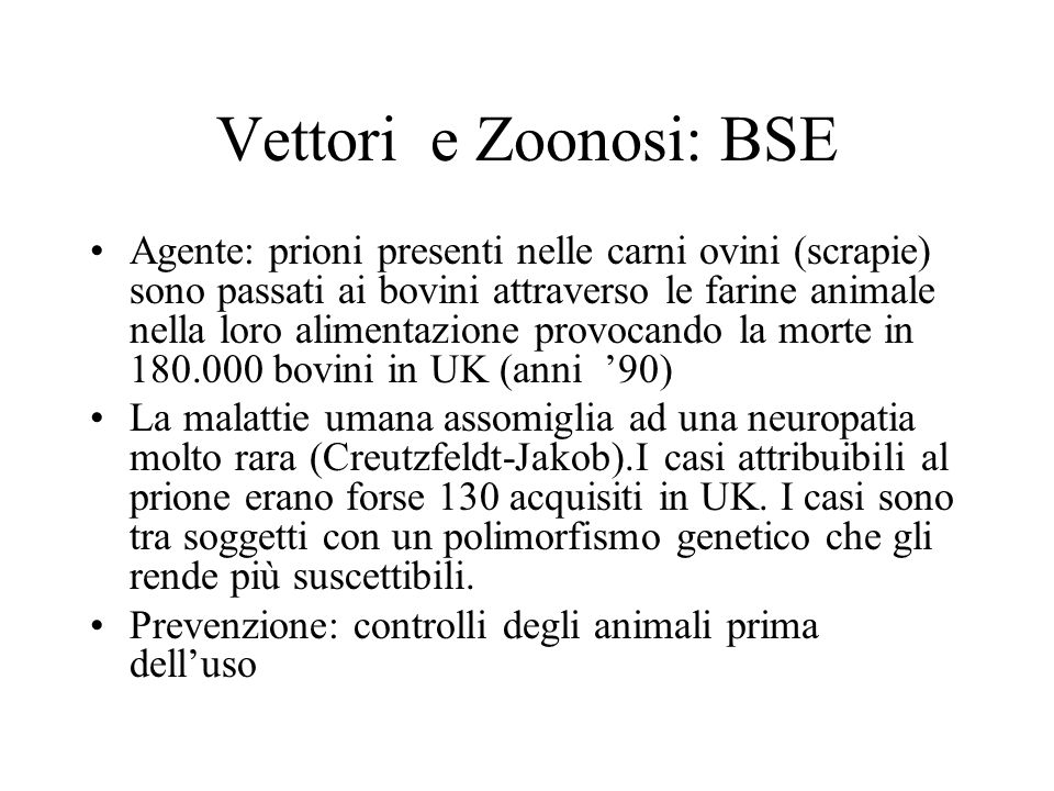 Vettori e Zoonosi: BSE Agente: prioni presenti nelle carni ovini (scrapie) sono passati ai bovini attraverso le farine animale nella loro alimentazion