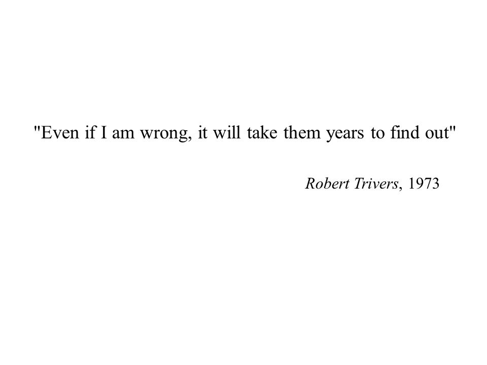 Even if I am wrong, it will take them years to find out Robert Trivers, 1973