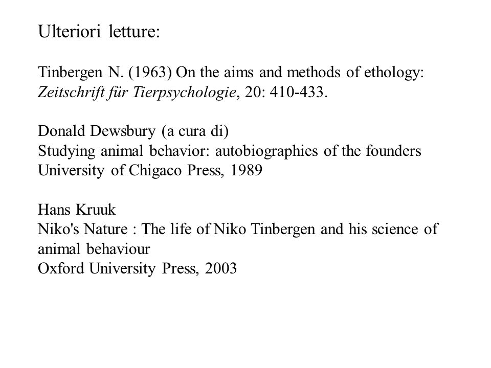 Ulteriori letture: Tinbergen N. (1963) On the aims and methods of ethology: Zeitschrift für Tierpsychologie, 20: 410-433. Donald Dewsbury (a cura di)