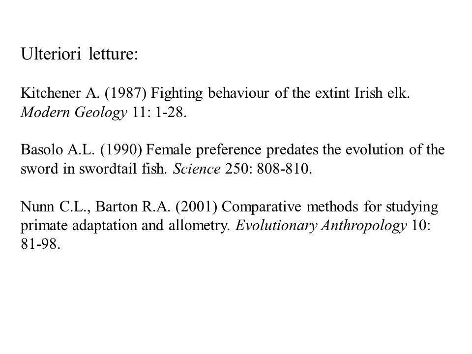 Ulteriori letture: Kitchener A. (1987) Fighting behaviour of the extint Irish elk. Modern Geology 11: 1-28. Basolo A.L. (1990) Female preference preda