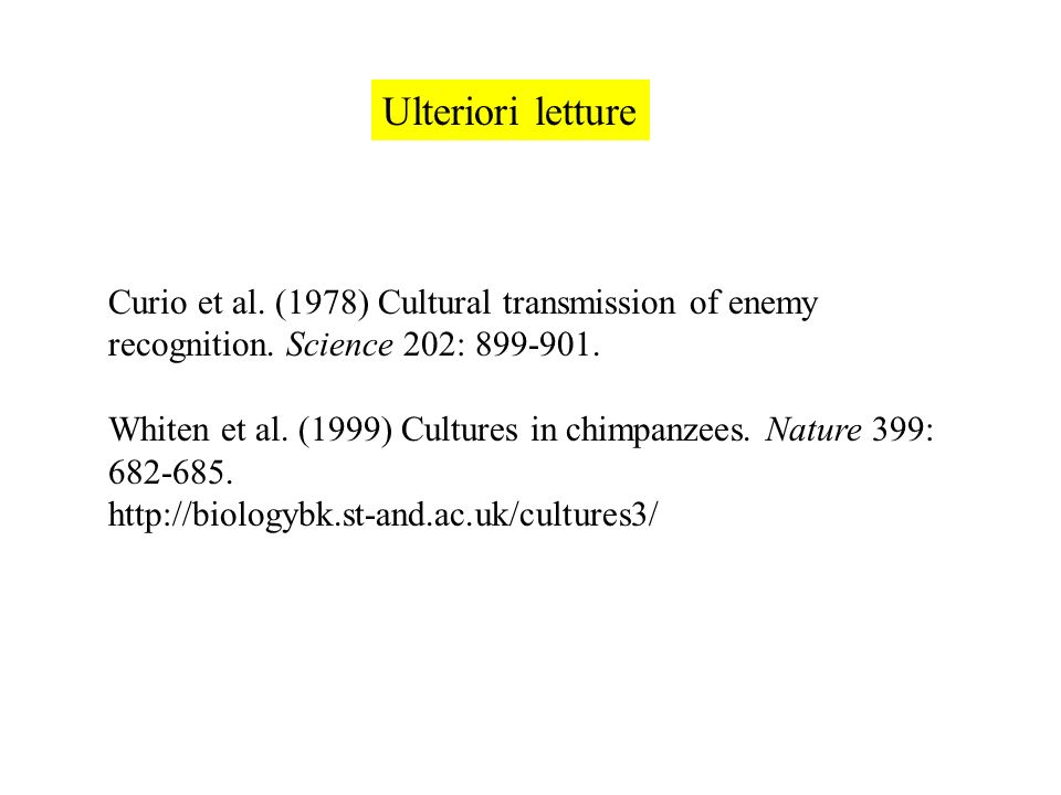 Ulteriori letture Curio et al. (1978) Cultural transmission of enemy recognition. Science 202: 899-901. Whiten et al. (1999) Cultures in chimpanzees.