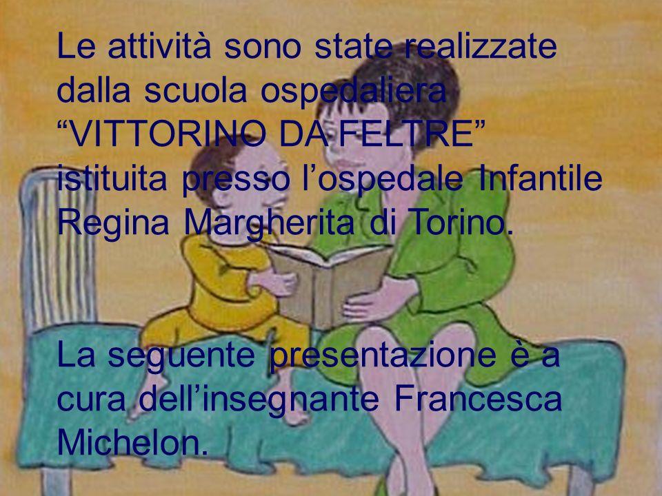 Le attività sono state realizzate dalla scuola ospedaliera VITTORINO DA FELTRE istituita presso lospedale Infantile Regina Margherita di Torino. La se