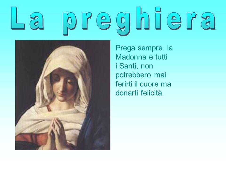Prega sempre la Madonna e tutti i Santi, non potrebbero mai ferirti il cuore ma donarti felicità.