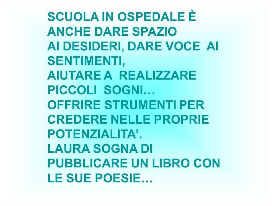 SCUOLA IN OSPEDALE È ANCHE DARE SPAZIO AI DESIDERI, DARE VOCE AI SENTIMENTI, AIUTARE A REALIZZARE PICCOLI SOGNI… OFFRIRE STRUMENTI PER CREDERE NELLE P