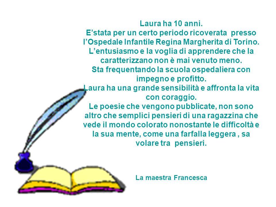 Laura ha 10 anni. Estata per un certo periodo ricoverata presso lOspedale Infantile Regina Margherita di Torino. Lentusiasmo e la voglia di apprendere