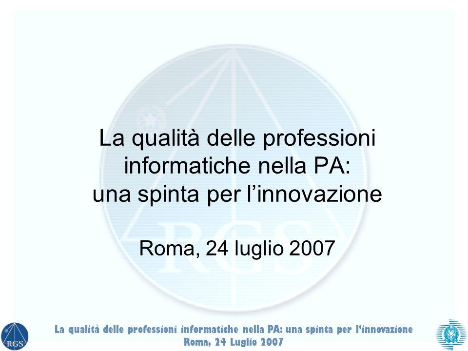 La qualità delle professioni informatiche nella PA: una spinta per linnovazione Roma, 24 luglio 2007 La qualità delle professioni informatiche nella PA: una spinta per linnovazione Roma, 24 Luglio 2007