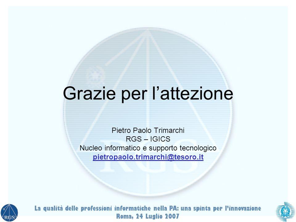 La qualità delle professioni informatiche nella PA: una spinta per linnovazione Roma, 24 Luglio 2007 Grazie per lattezione Pietro Paolo Trimarchi RGS