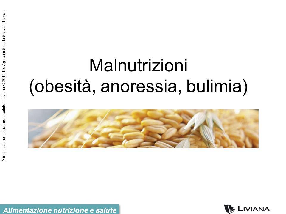 Alimentazione nutrizione e salute – Liviana © 2010 De Agostini Scuola S.p.A. – Novara Alimentazione nutrizione e salute Malnutrizioni (obesità, anores