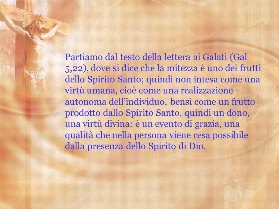 Partiamo dal testo della lettera ai Galati (Gal 5,22), dove si dice che la mitezza è uno dei frutti dello Spirito Santo; quindi non intesa come una vi