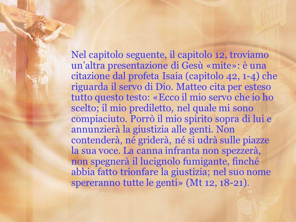 Nel capitolo seguente, il capitolo 12, troviamo unaltra presentazione di Gesù «mite»: è una citazione dal profeta Isaia (capitolo 42, 1-4) che riguard