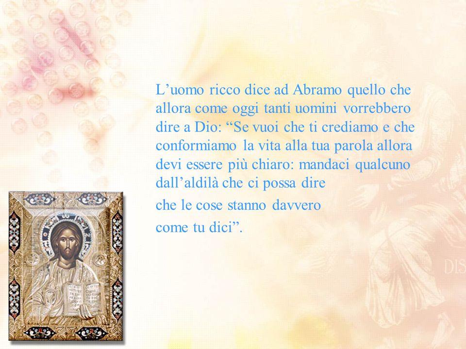 Luomo ricco dice ad Abramo quello che allora come oggi tanti uomini vorrebbero dire a Dio: Se vuoi che ti crediamo e che conformiamo la vita alla tua