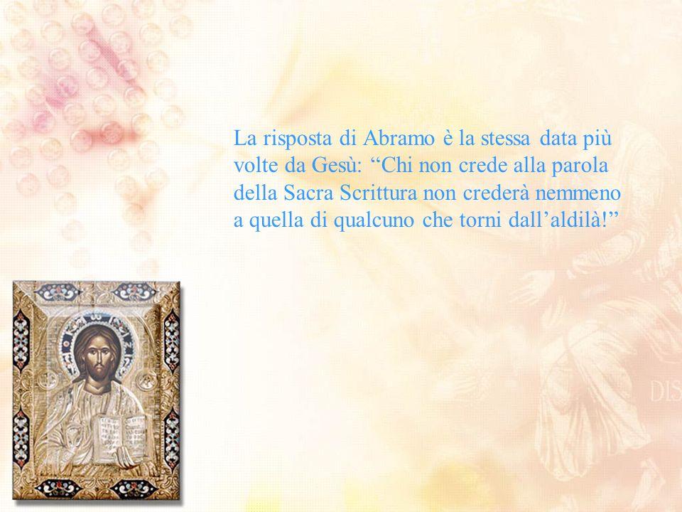 La risposta di Abramo è la stessa data più volte da Gesù: Chi non crede alla parola della Sacra Scrittura non crederà nemmeno a quella di qualcuno che