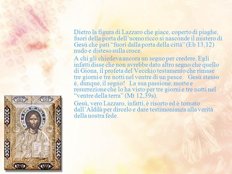 Dietro la figura di Lazzaro che giace, coperto di piaghe, fuori della porta delluomo ricco si nasconde il mistero di Gesù che patì fuori dalla porta d