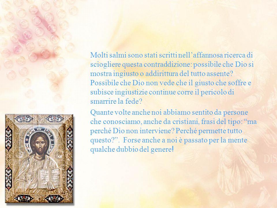 Molti salmi sono stati scritti nellaffannosa ricerca di sciogliere questa contraddizione: possibile che Dio si mostra ingiusto o addirittura del tutto