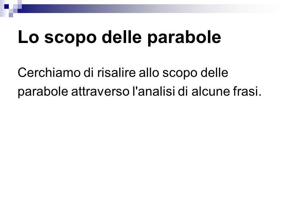 Lo scopo delle parabole Cerchiamo di risalire allo scopo delle parabole attraverso l analisi di alcune frasi.