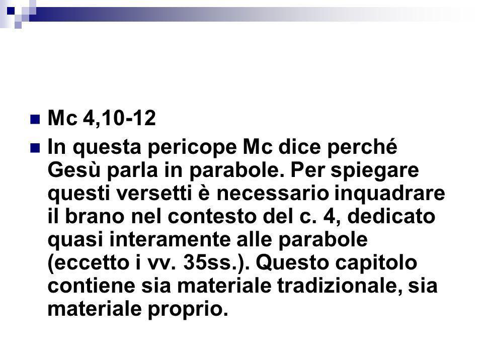 Mc 4,10-12 In questa pericope Mc dice perché Gesù parla in parabole. Per spiegare questi versetti è necessario inquadrare il brano nel contesto del c.