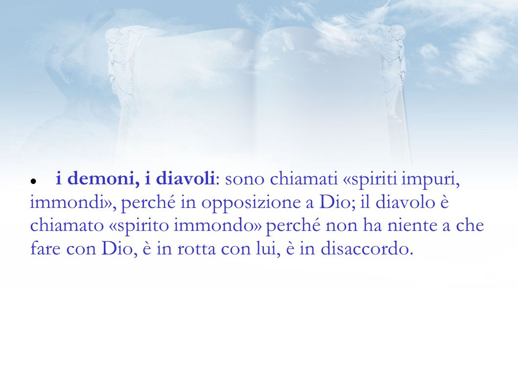 i demoni, i diavoli: sono chiamati «spiriti impuri, immondi», perché in opposizione a Dio; il diavolo è chiamato «spirito immondo» perché non ha niente a che fare con Dio, è in rotta con lui, è in disaccordo.