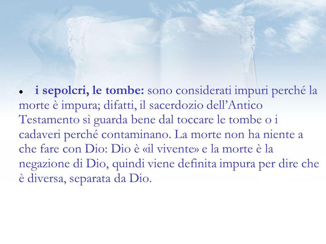 i sepolcri, le tombe: sono considerati impuri perché la morte è impura; difatti, il sacerdozio dellAntico Testamento si guarda bene dal toccare le tombe o i cadaveri perché contaminano.