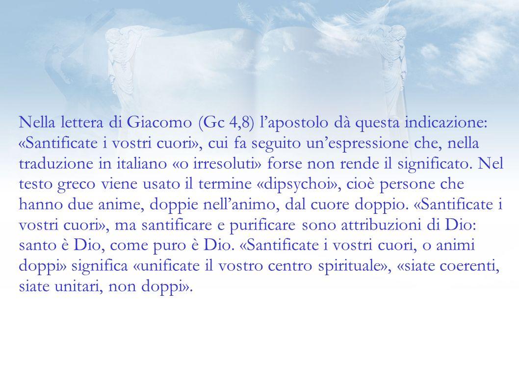 Nella lettera di Giacomo (Gc 4,8) lapostolo dà questa indicazione: «Santificate i vostri cuori», cui fa seguito unespressione che, nella traduzione in italiano «o irresoluti» forse non rende il significato.