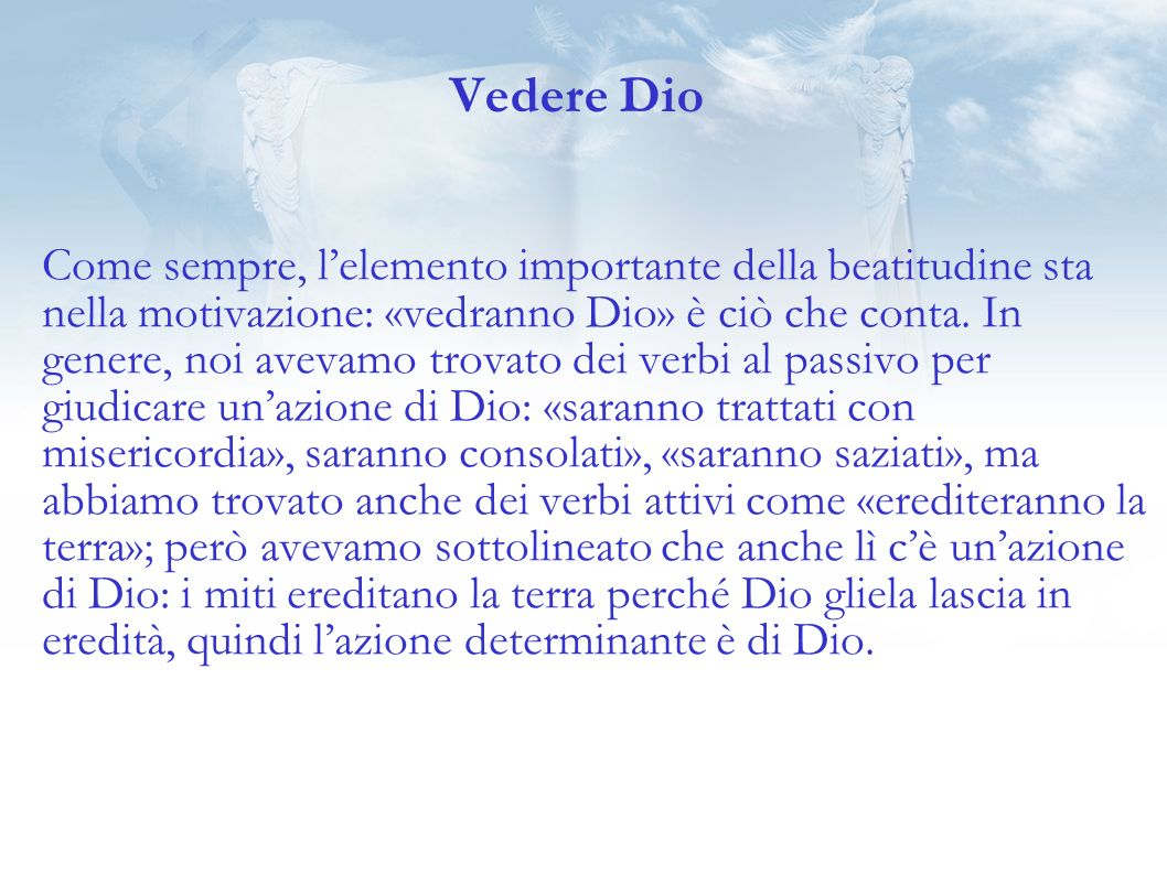 Vedere Dio Come sempre, lelemento importante della beatitudine sta nella motivazione: «vedranno Dio» è ciò che conta.