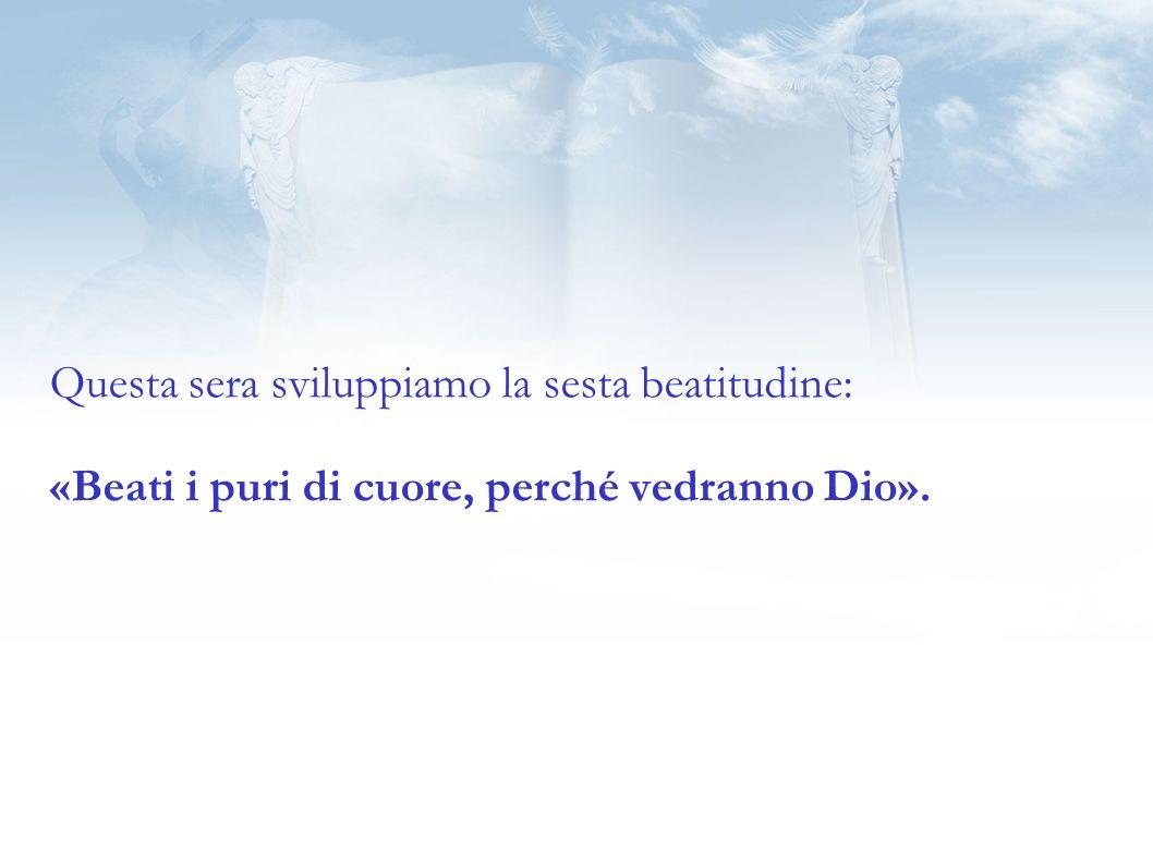 Questa sera sviluppiamo la sesta beatitudine: «Beati i puri di cuore, perché vedranno Dio».