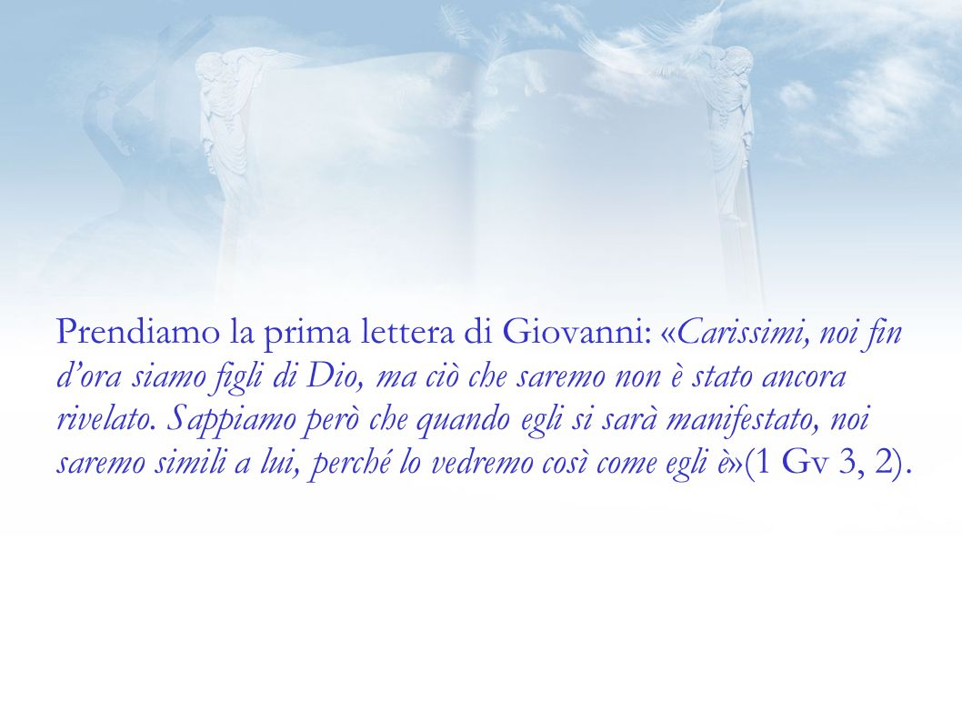 Prendiamo la prima lettera di Giovanni: «Carissimi, noi fin dora siamo figli di Dio, ma ciò che saremo non è stato ancora rivelato.