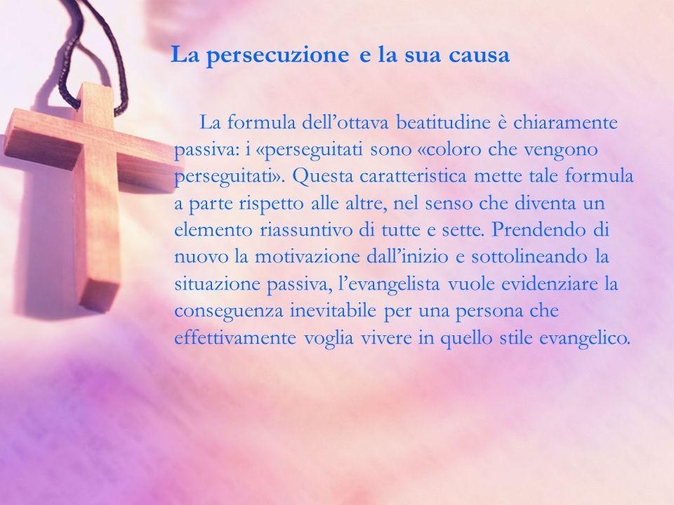 La persecuzione e la sua causa La formula dellottava beatitudine è chiaramente passiva: i «perseguitati sono «coloro che vengono perseguitati». Questa