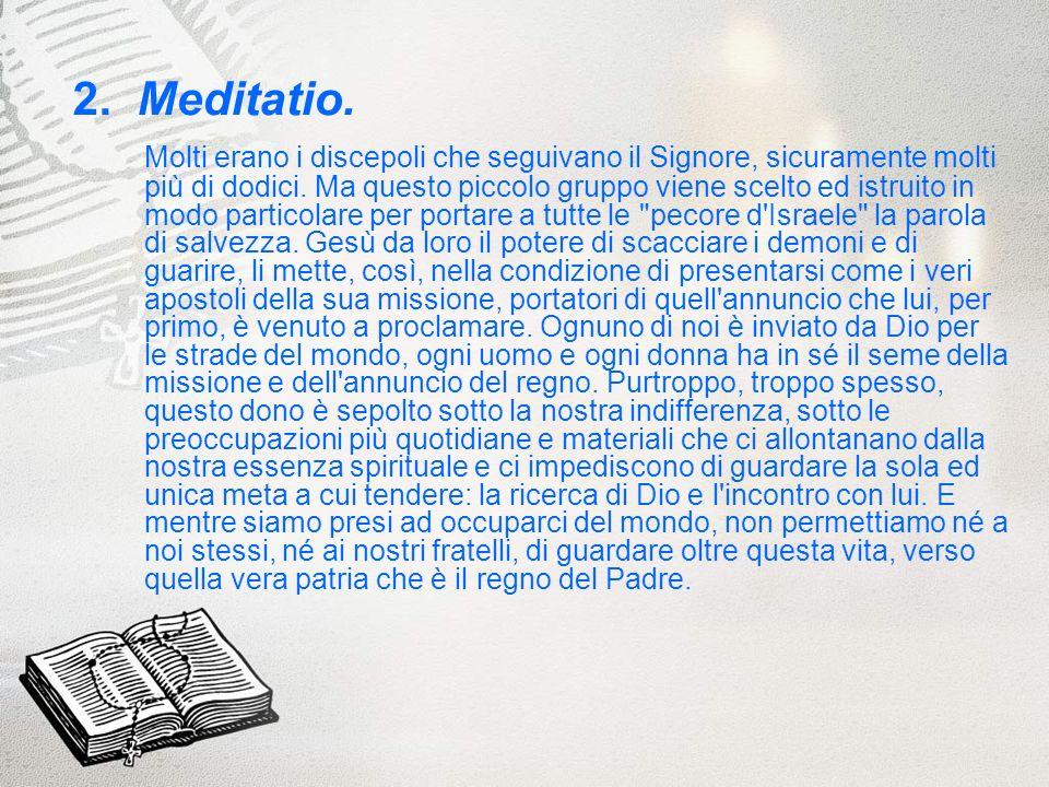 2. Meditatio. Molti erano i discepoli che seguivano il Signore, sicuramente molti più di dodici. Ma questo piccolo gruppo viene scelto ed istruito in
