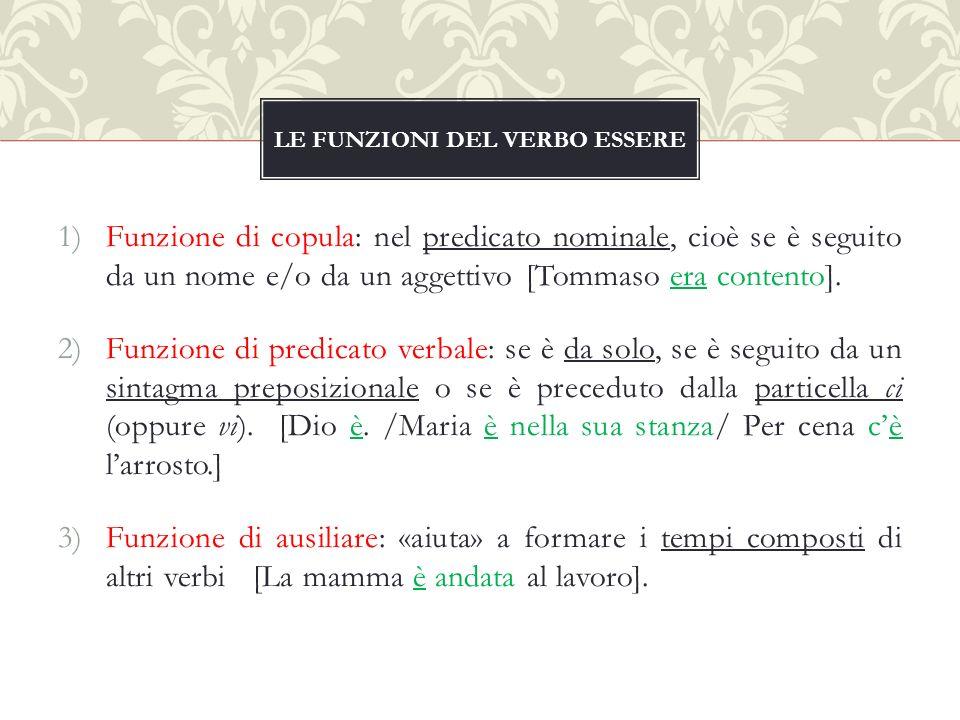1)Funzione di copula: nel predicato nominale, cioè se è seguito da un nome e/o da un aggettivo [Tommaso era contento].
