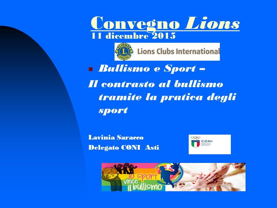 Convegno Lions 11 dicembre 2015 Bullismo e Sport – Il contrasto al bullismo tramite la pratica degli sport Lavinia Saracco Delegato CONI Asti